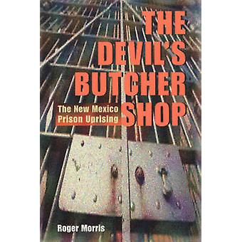 The Devil's Butcher Shop - The New Mexico Prison Uprising by Roger Mor