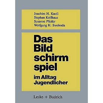 Das Bildschirmspiel im Alltag Jugendlicher  Untersuchungen zum Spielverhalten und zur Spielpdagogik by Knoll & Joachim H.
