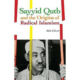 Sayyid Qutb and the Origins of Radical Islamism by John Calvert - 978