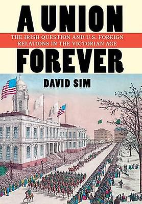 A Union Forever - The Irish Question and U.S. Foreign Relations in the