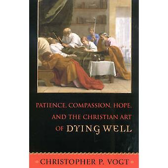 Patience - Compassion - Hope - and the Christian Art of Dying Well by