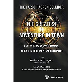 The Large Hadron Collider: The Greatest Adventure in Town and Ten Reasons Why it Matters, as Illustrated by the...