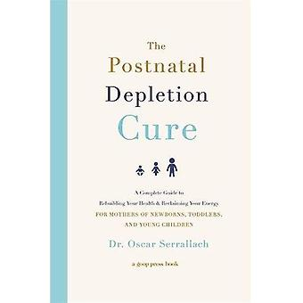 The Postnatal Depletion Cure: A Complete Guide to Rebuilding Your Health and Reclaiming Your Energy for Mothers of Newborns, Toddlers and Young Children