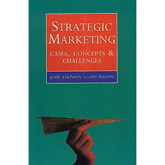Strategic Marketing  Cases Concepts and Challenges by John Atkinson & Ian Graham Wilson