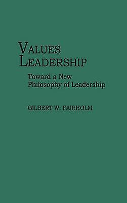 Values Leadership Toward a New Philosophy of Leadership by Fairholm & Gilbert W.
