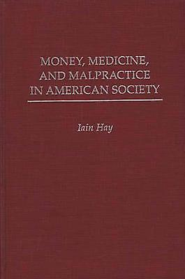 Money Medicine and Malpractice in American Society by Hay & Iain