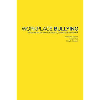Workplace Bullying What We Know Who Is to Blame and What Can We Do by Rayner & Charlotte