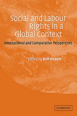 Social and Labour Rights in a Global Context International and Comparative Perspectives by Hepple & Bob