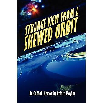 Strange View from a Skewed Orbit An Oddball Memoir by Mayhar & Ardath