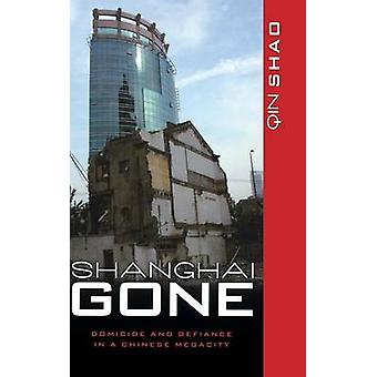 Shanghai Gone Domicide and Defiance in a Chinese Megacity by Shao & Qin