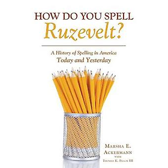How Do You Spell Ruzevelt A History of Spelling in America Today and Yesterday by Ackermann & Marsha E.