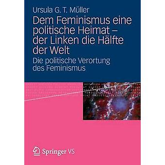 Dem Feminismus Eine Politische Heimat  Der Linken Die Halfte Der Welt Die Politische Verortung Des Feminismus by M. Ller & Ursula G. T.
