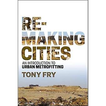 Remaking Cities - An Introduction to Urban Metrofitting by Tony Fry -