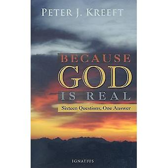 Because God Is Real - Sixteen Questions - One Answer by Peter Kreeft -