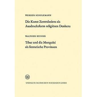 Die Kunst Zentralasiens ALS Ausdrucksform Religiosen Denkens. Tibet Und Die Mongolei ALS Literarische Provinzen by Schulemann & Werner
