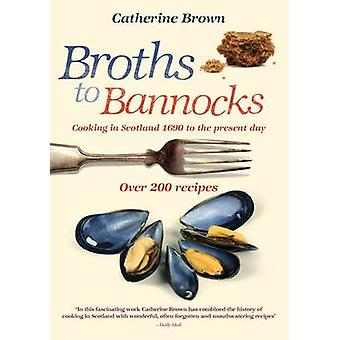 Broths to Bannocks  Cooking in Scotland 1690 to the Present Day by Catherine Brown & Illustrated by Martin Knowelden