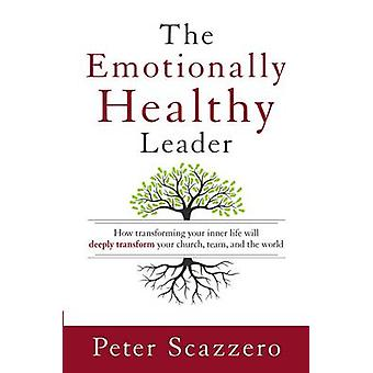 The Emotionally Healthy Leader - How Transforming Your Inner Life Will
