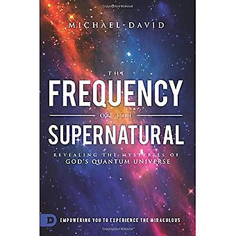 The Frequency of the Supernatural: Revealing the Mysteries of God's Quantum Universe