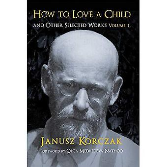 How to Love a Child: And Other Selected Works Volume 1: 1