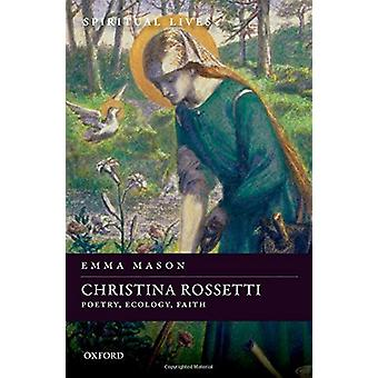 Christina Rossetti - Poetry - Ecology - Faith by Emma Mason - 97801987