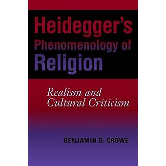 Heideggers Phenomenology of Religion Realism and Cultural Criticism by Crowe & Benjamin D.