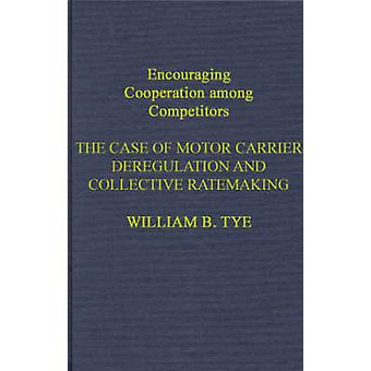 Encouraging Cooperation Among Competitors The Case of Motor Carrier Deregulation and Collective Ratemaking by Tye & William B.