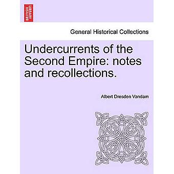 Undercurrents of the Second Empire notes and recollections. by Vandam & Albert Dresden