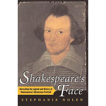 Shakespeares Face Unraveling the Legend and History of Shakespeares Mysterious Portrait by Nolen & Stephanie