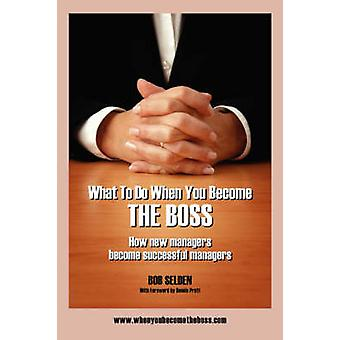 What to Do When You Become the Boss How New Managers Become Successful Managers by Selden & Bob
