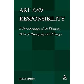 Art and Responsibility A Phenomenology of the Diverging Paths of Rosenzweig and Heidegger by Simon & Jules