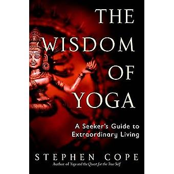 The Wisdom of Yoga - A Seeker's Guide to Extraordinary Living by Steph