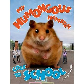 My Humongous Hamster Goes to School by Lorna Freytag - Lorna Freytag