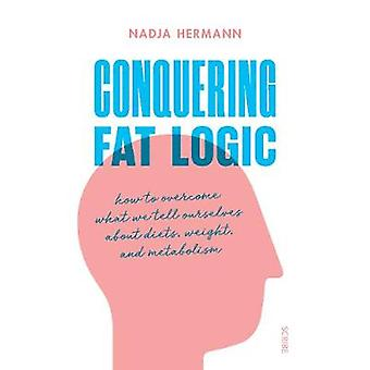 Conquering Fat Logic - how to overcome what we tell ourselves about di