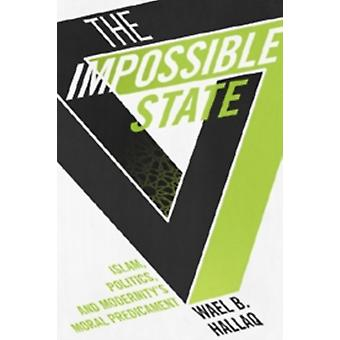 The Impossible State: Islam Politics and Modernity's Moral Predicament (Paperback) by Hallaq Wael B.