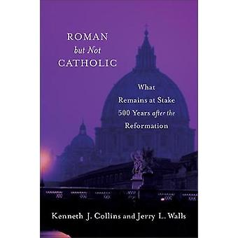 Roman But Not Catholic - What Remains at Stake 500 Years After the Ref