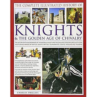 The Complete Illustrated History of Knights & the Golden Age of Chivalry: The History, Myth and Romance of the Medieval Knights and the Chivalric Code Explored with Over 450 Stunning Images of Castles, Quests, Battles, Tournaments, Courts, Honours� and T