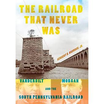 The Railroad That Never Was Vanderbilt Morgan and the South Pennsylvania Railroad by Harwood & Jr.Herbert H.
