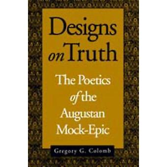 Designs on Truth The Poetics of the Augustan MockEpic by Colomb & Gregory G.