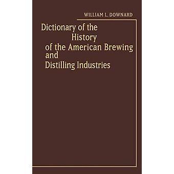 Wörterbuch der Geschichte der amerikanischen Brauerei und Destillation Industrien. durch Downard & William L.