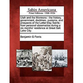 Utah and the Mormons  the history government doctrines customs and prospects of the LatterDay Saints  from personal observation during a six months residence at Great Salt Lake City. by Ferris & Benjamin G