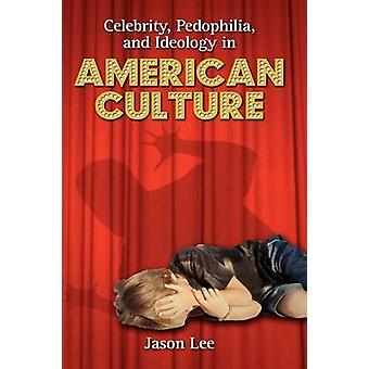 Celebrity Pedophilia and Ideology in American Culture by Lee & Jason