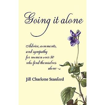 Going It Alone Advice Comments and Sympathy for Women Over 50 Who Find Themselves Alone by Stanford & Jill Charlotte