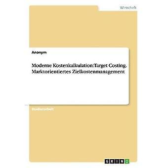 Moderne Kostenkalkulation Target Costing. Marktorientiertes Zielkostenmanagement by Anonym