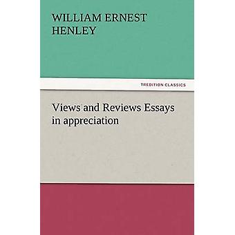 Views and Reviews Essays in Appreciation by Henley & William Ernest
