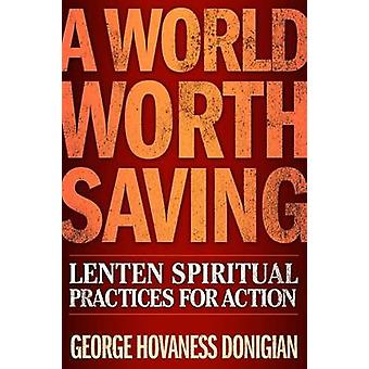 A World Worth Saving - Lenten Spiritual Practices for Action by George