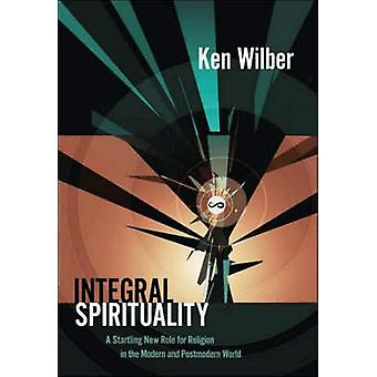 Integral Spirituality - A Startling New Role for Religion in the Moder