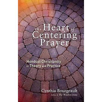 Heart of Centering Prayer - Nondual Christianity in Theory and Practic