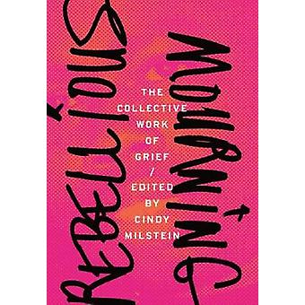 Rebellious Mourning - The Collected Works Of Grief by Cindy Milstein -