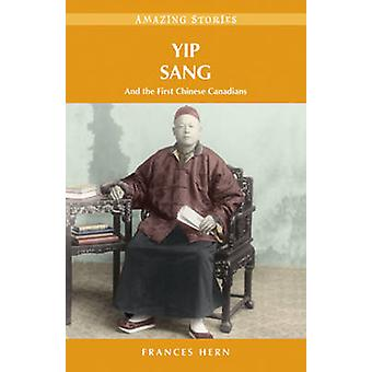 Yip Sang - & the First Chinese Canadians by Frances Hern - 97819269369