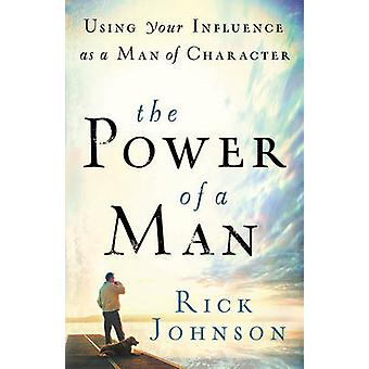 The Power of a Man - Using Your Influence as a Man of Character by Ric